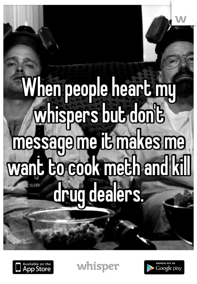 When people heart my whispers but don't message me it makes me want to cook meth and kill drug dealers.