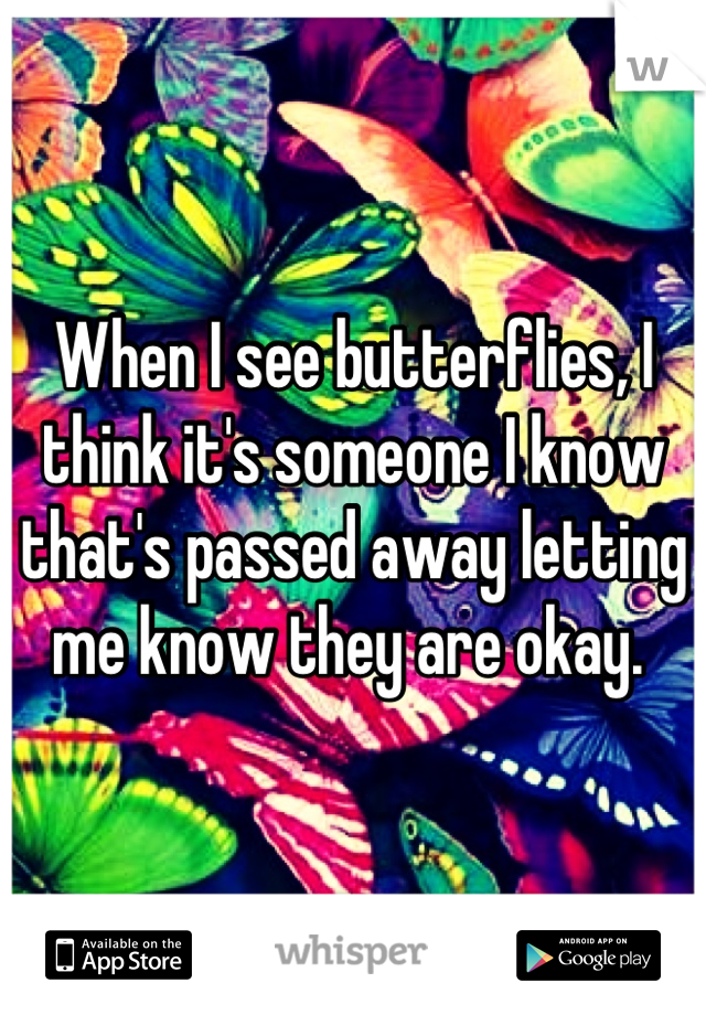 When I see butterflies, I think it's someone I know that's passed away letting me know they are okay.