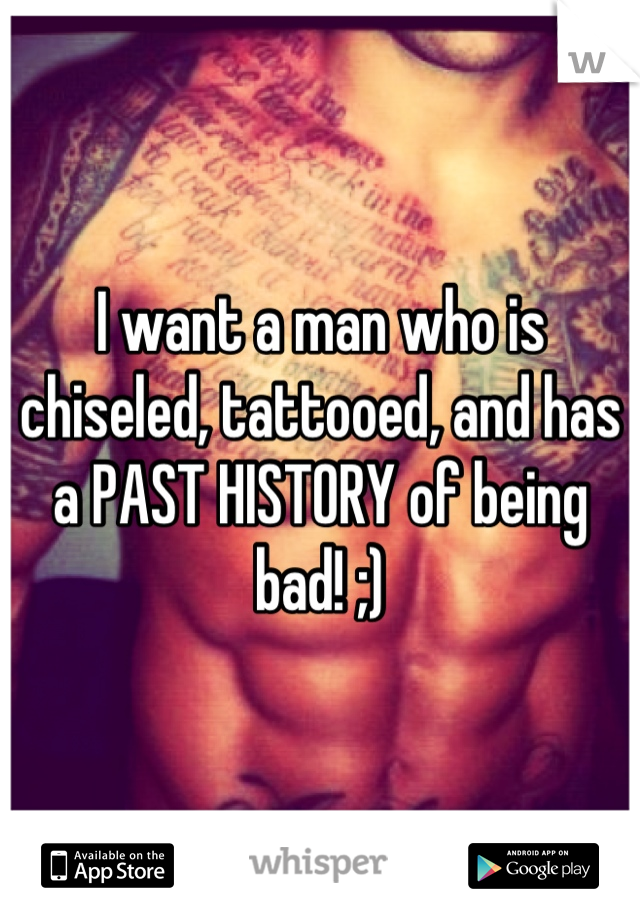 I want a man who is chiseled, tattooed, and has a PAST HISTORY of being bad! ;)