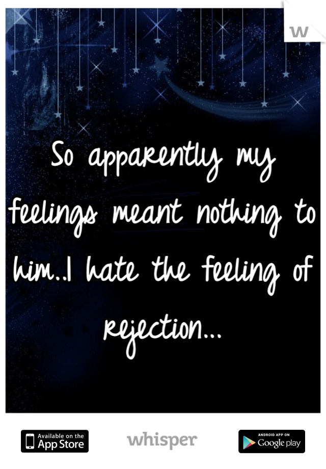 So apparently my feelings meant nothing to him..I hate the feeling of rejection...