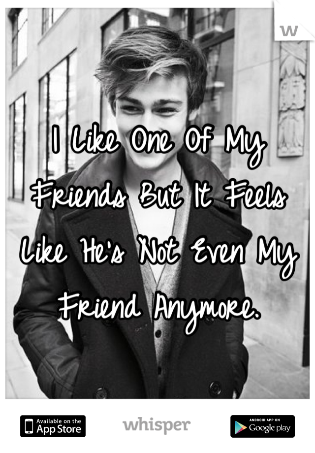 I Like One Of My Friends But It Feels Like He's Not Even My Friend Anymore.