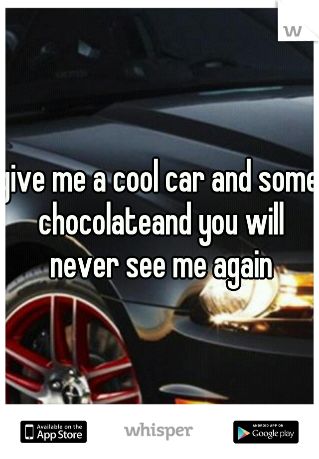 give me a cool car and some chocolateand you will never see me again