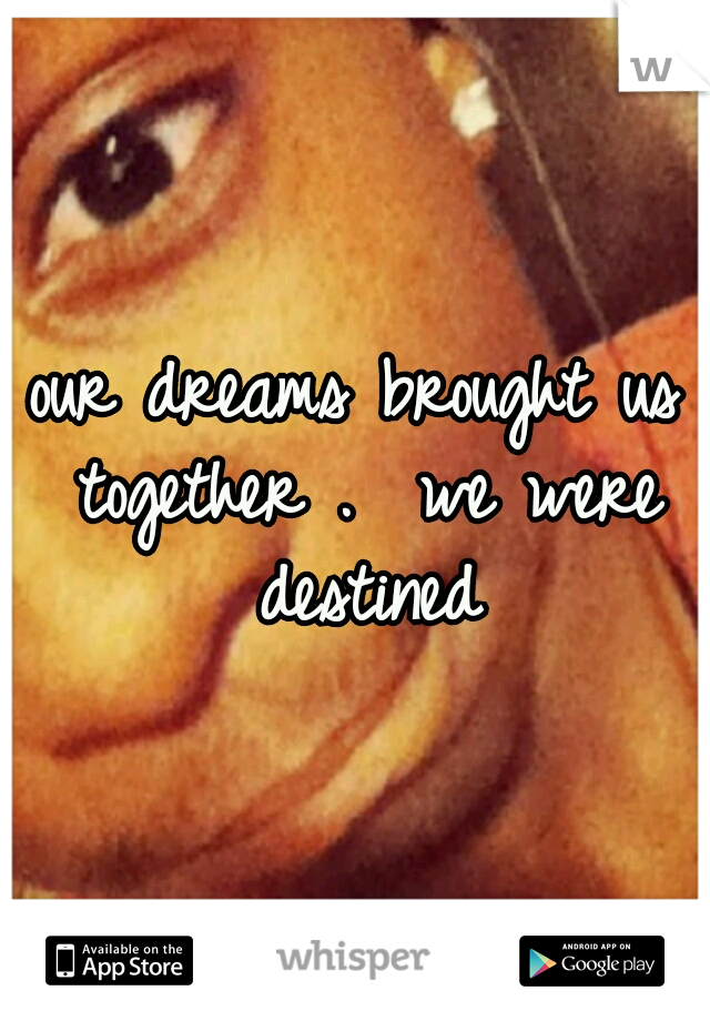our dreams brought us together .  we were destined