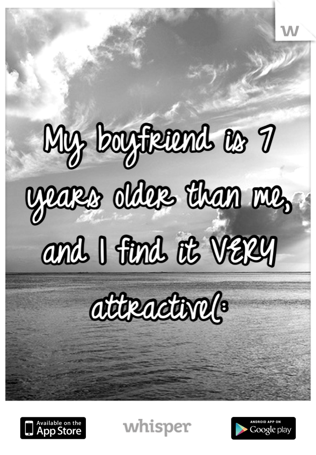 My boyfriend is 7 years older than me, and I find it VERY attractive(: