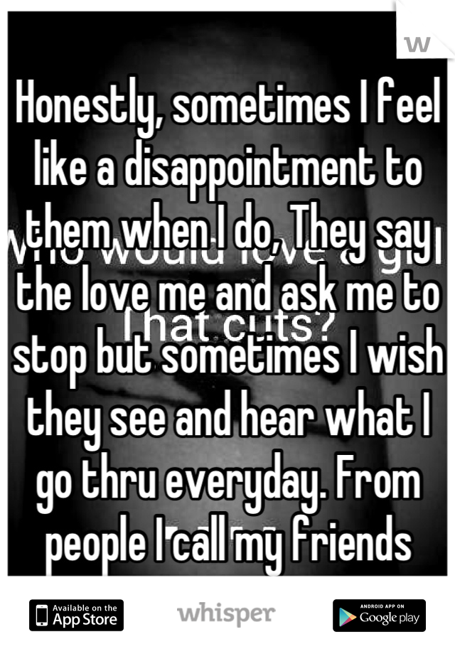 Honestly, sometimes I feel like a disappointment to them when I do, They say the love me and ask me to stop but sometimes I wish they see and hear what I go thru everyday. From people I call my friends