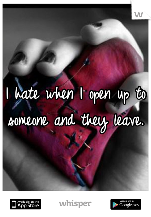 I hate when I open up to someone and they leave.