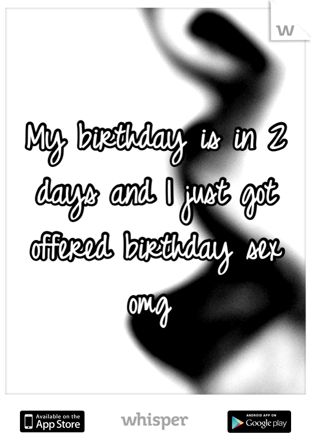 My birthday is in 2 days and I just got offered birthday sex omg