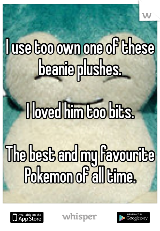 I use too own one of these beanie plushes.  I loved him too bits.  The best and my favourite Pokemon of all time.