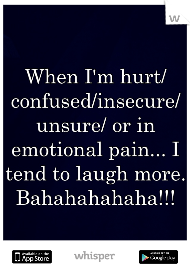 When I'm hurt/confused/insecure/unsure/ or in emotional pain... I tend to laugh more. Bahahahahaha!!!