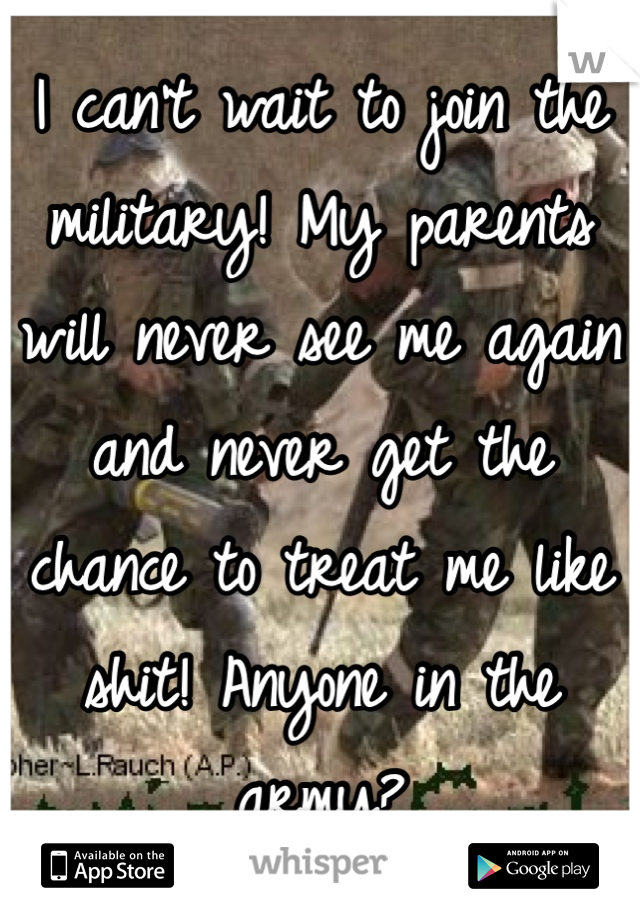 I can't wait to join the military! My parents will never see me again and never get the chance to treat me like shit! Anyone in the army?