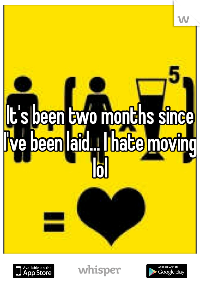 It's been two months since I've been laid... I hate moving lol