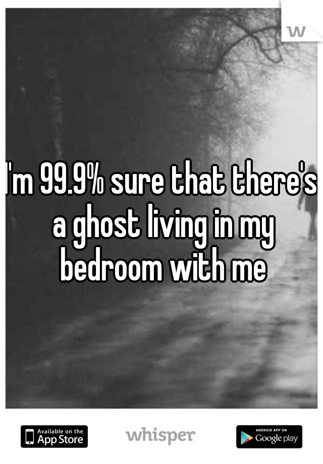 I'm 99.9% sure that there's a ghost living in my bedroom with me
