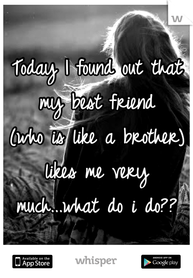 Today I found out that  my best friend  (who is like a brother)  likes me very  much...what do i do??