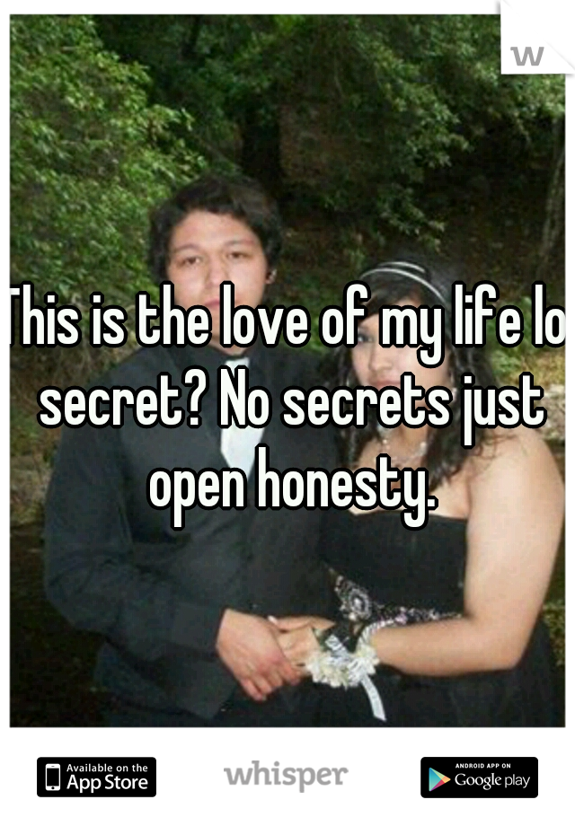 This is the love of my life lol secret? No secrets just open honesty.