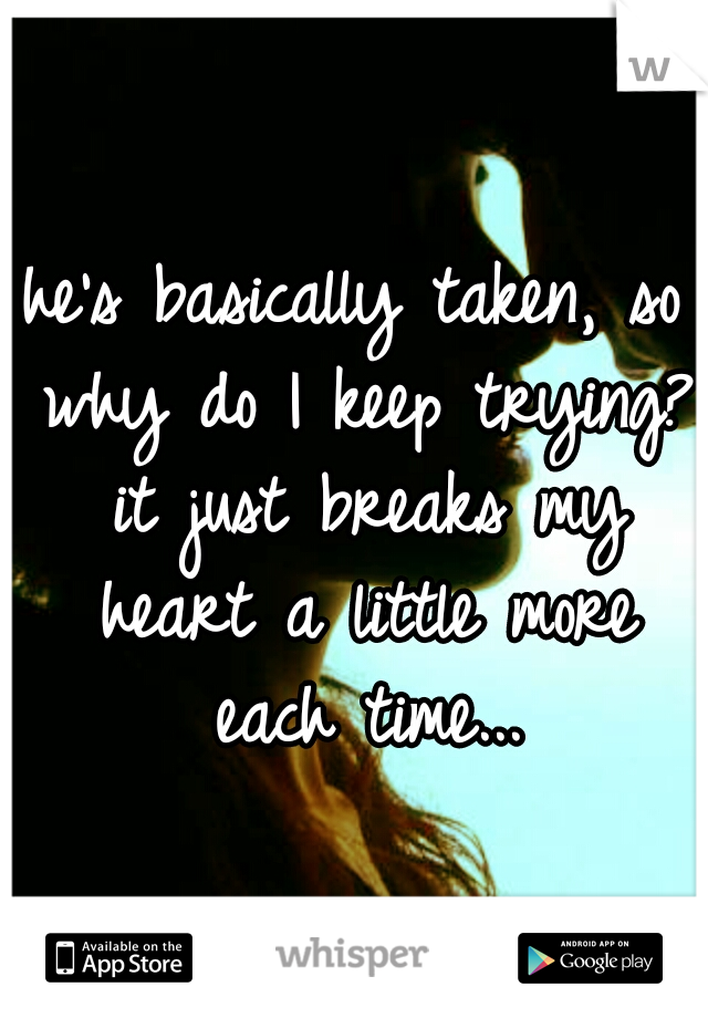 he's basically taken, so why do I keep trying? it just breaks my heart a little more each time...
