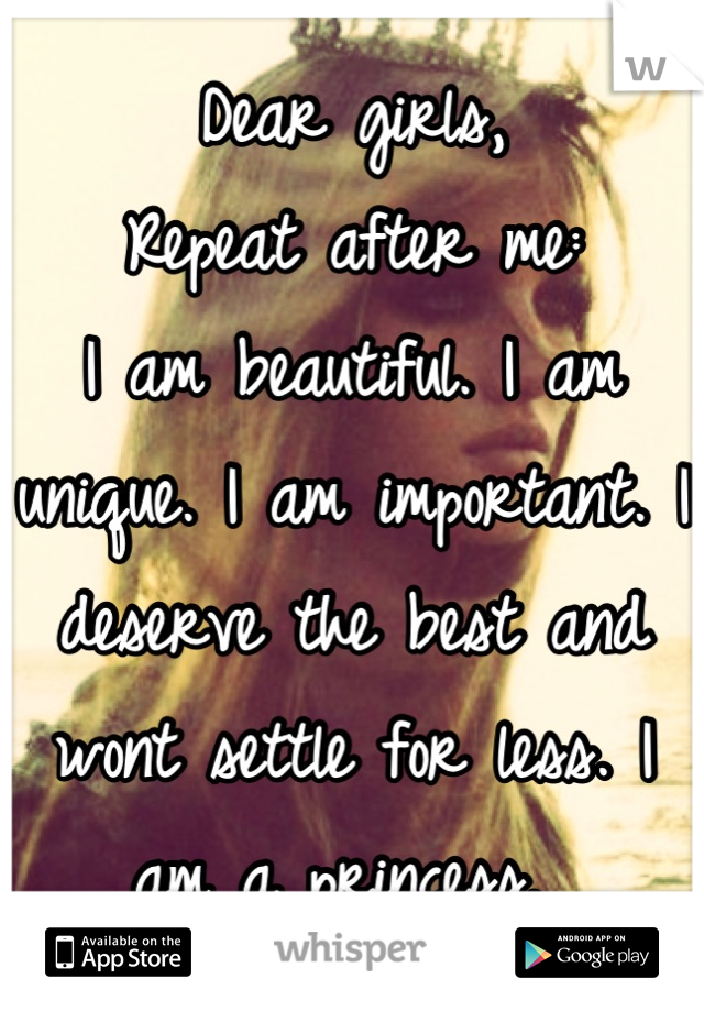 Dear girls, Repeat after me: I am beautiful. I am unique. I am important. I deserve the best and wont settle for less. I am a princess.
