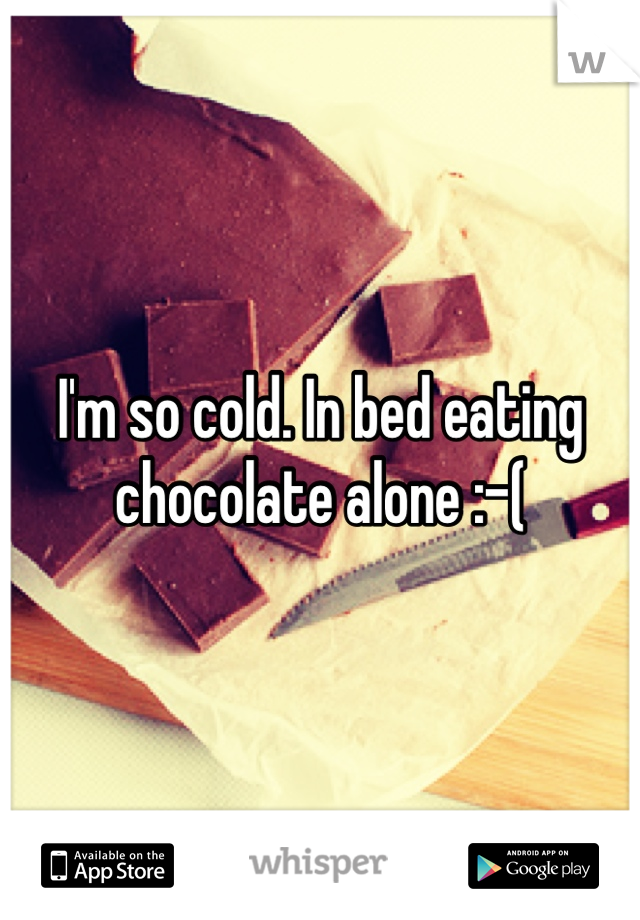 I'm so cold. In bed eating chocolate alone :-(