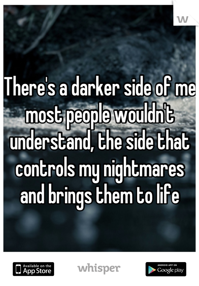 There's a darker side of me most people wouldn't understand, the side that controls my nightmares and brings them to life