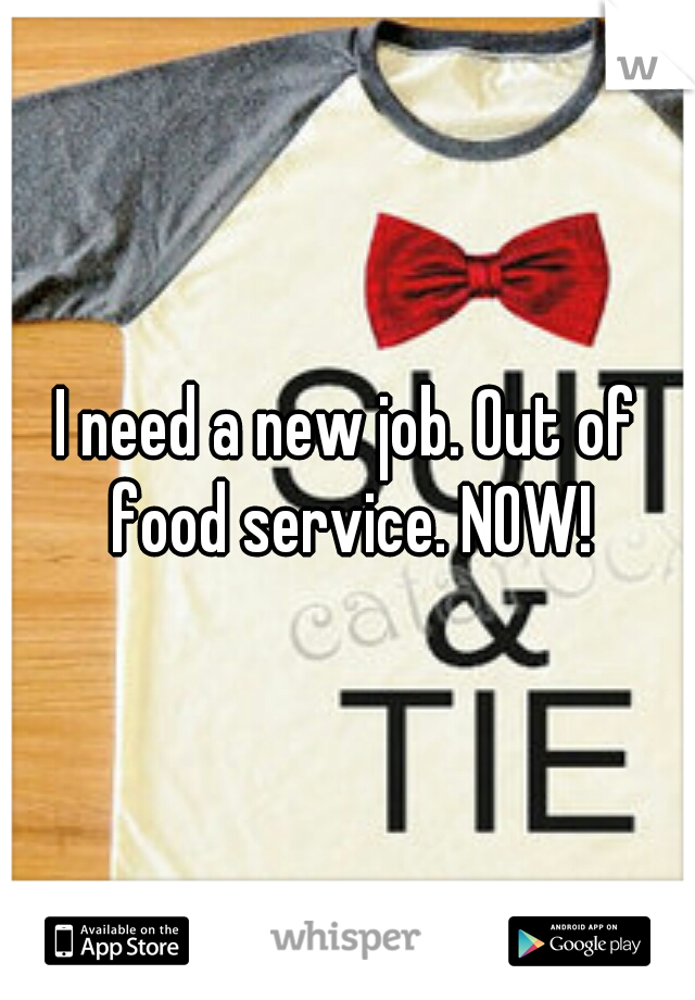 I need a new job. Out of food service. NOW!