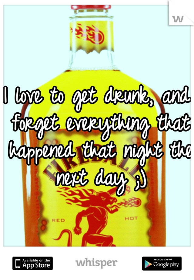 I love to get drunk, and forget everything that happened that night the next day ;)