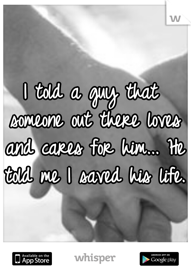 I told a guy that someone out there loves and cares for him... He told me I saved his life.