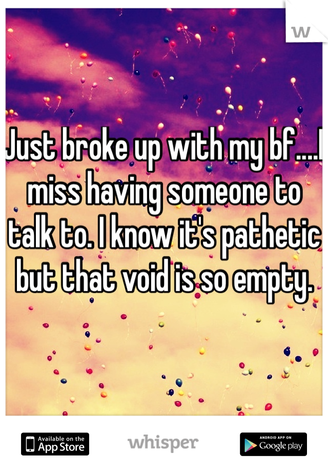 Just broke up with my bf....I miss having someone to talk to. I know it's pathetic but that void is so empty.