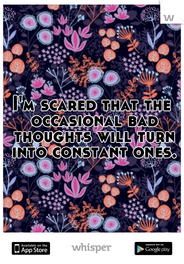 I'm scared that the occasional bad thoughts will turn into constant ones.
