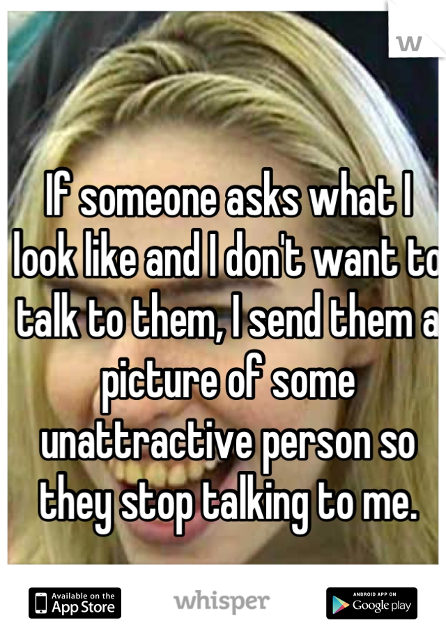 If someone asks what I look like and I don't want to talk to them, I send them a picture of some unattractive person so they stop talking to me.