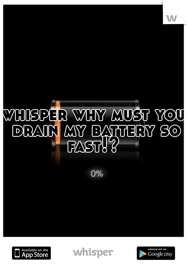 whisper why must you drain my battery so fast!?