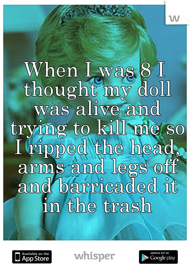 When I was 8 I thought my doll was alive and trying to kill me so I ripped the head, arms and legs off and barricaded it in the trash