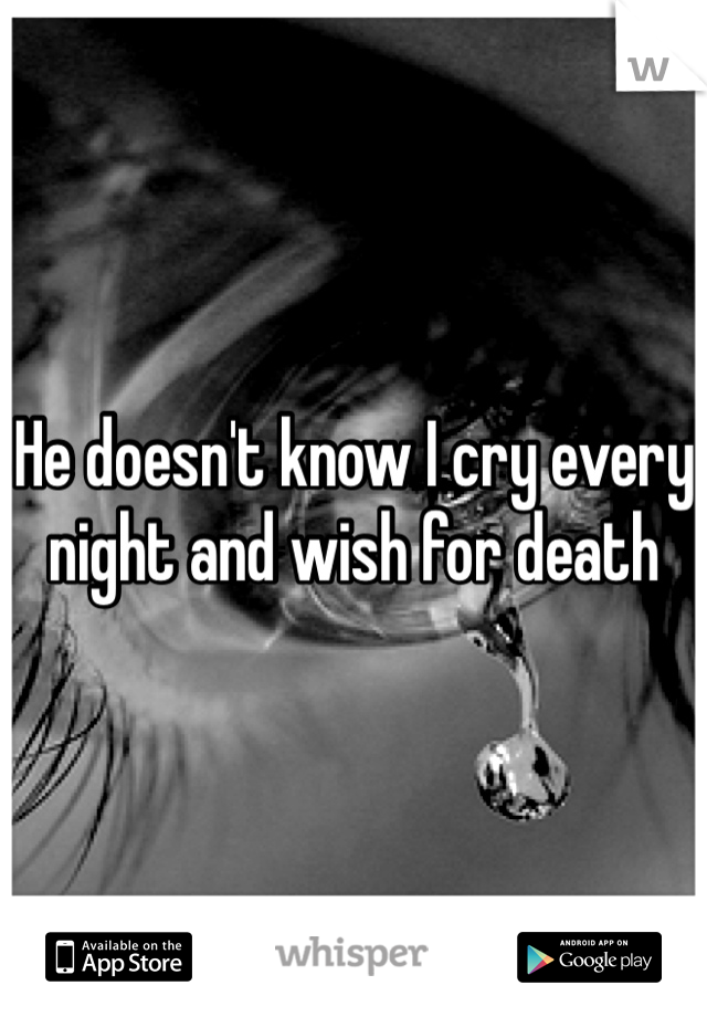 He doesn't know I cry every night and wish for death