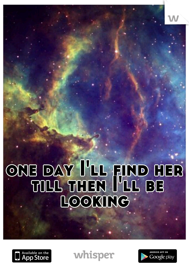 one day I'll find her till then I'll be looking