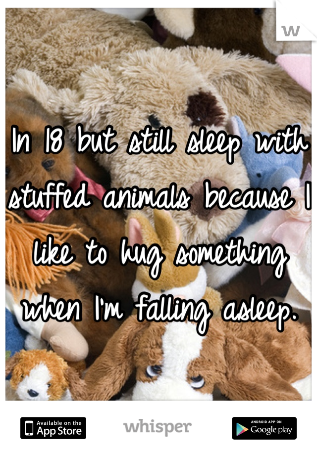 In 18 but still sleep with stuffed animals because I like to hug something when I'm falling asleep.