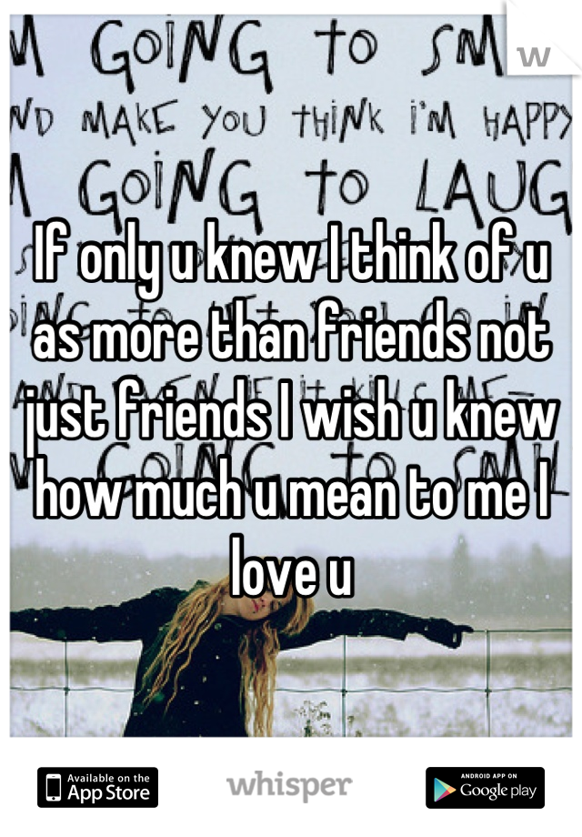If only u knew I think of u as more than friends not just friends I wish u knew how much u mean to me I love u