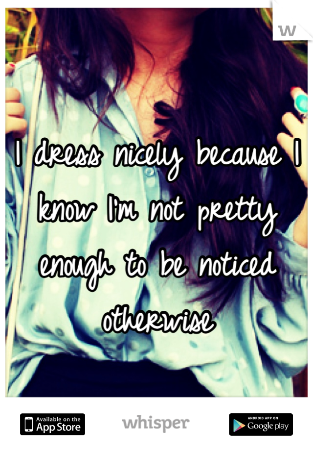 I dress nicely because I know I'm not pretty enough to be noticed otherwise