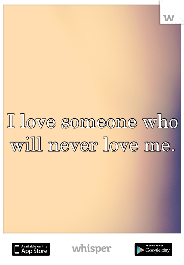 I love someone who will never love me.
