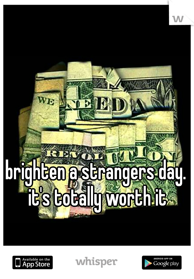 brighten a strangers day. it's totally worth it