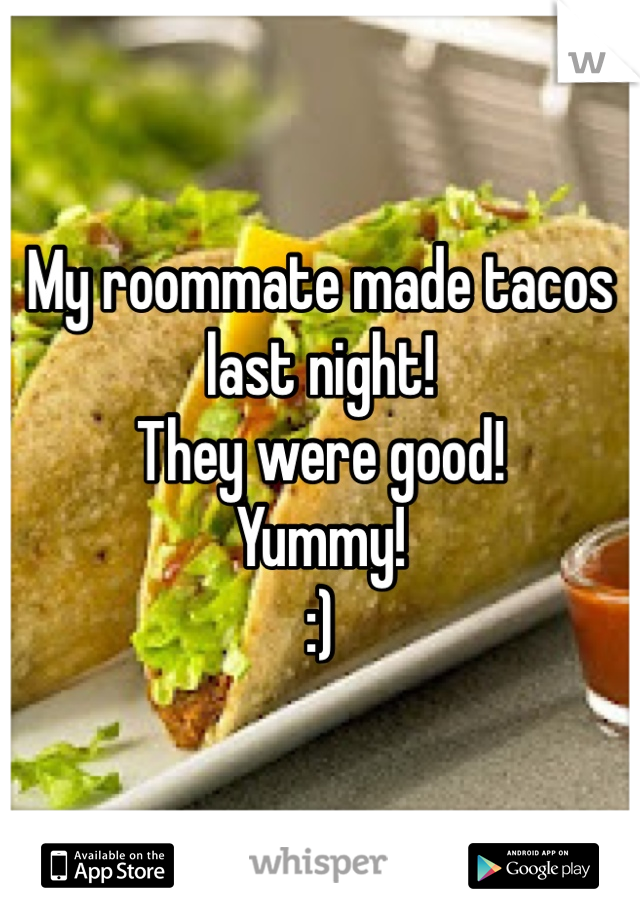My roommate made tacos last night! They were good! Yummy! :)