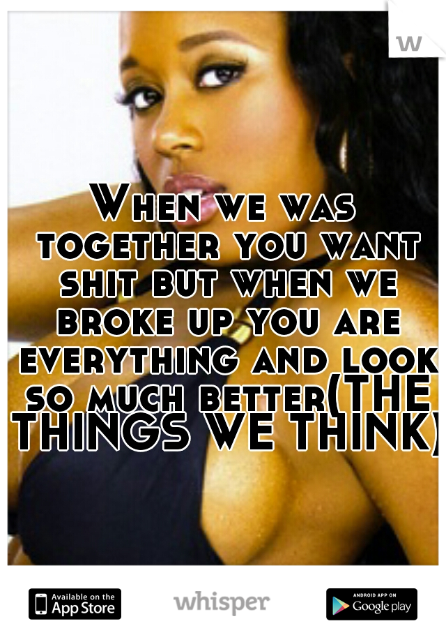 When we was together you want shit but when we broke up you are everything and look so much better(THE THINGS WE THINK)