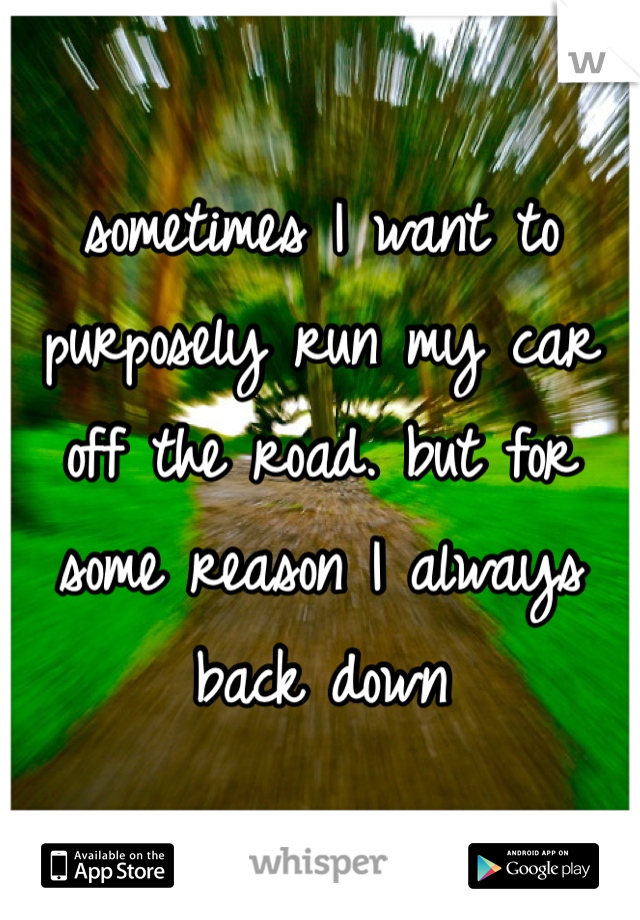sometimes I want to purposely run my car off the road. but for some reason I always back down
