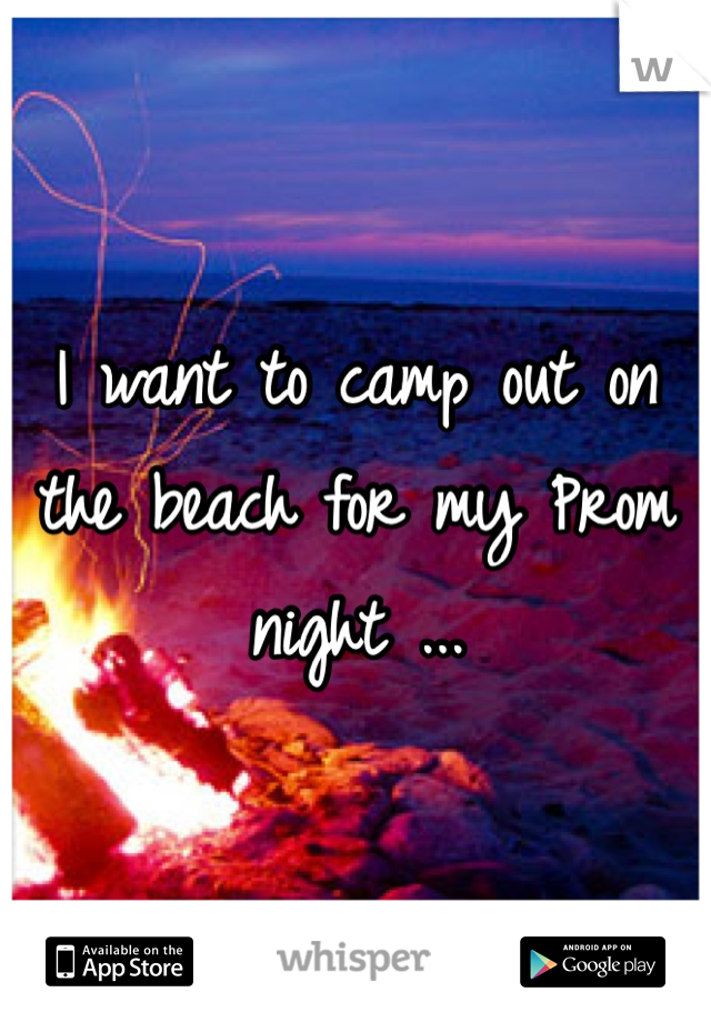 I want to camp out on the beach for my Prom night ...