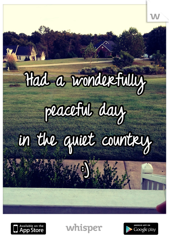 Had a wonderfully peaceful day  in the quiet country  :)
