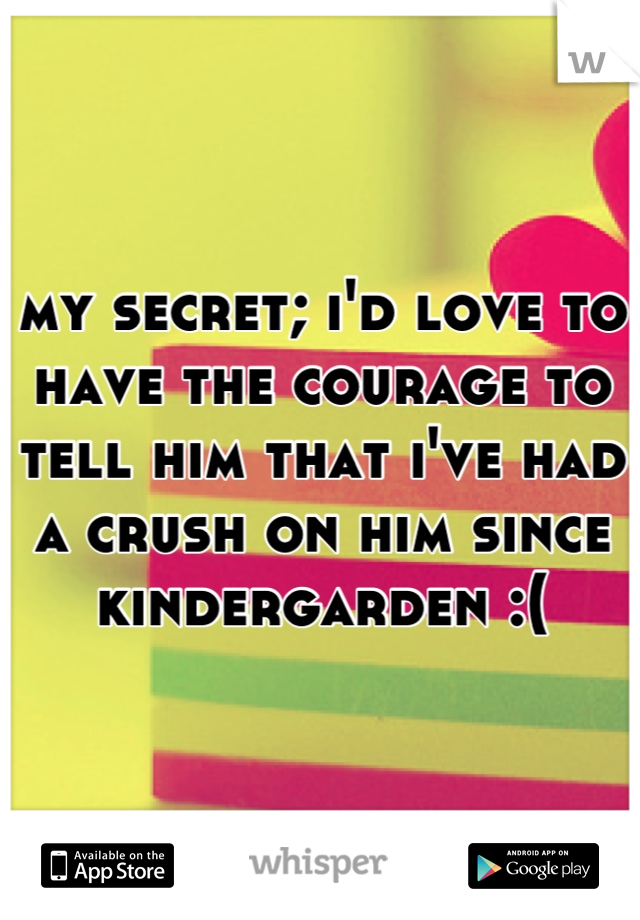 my secret; i'd love to have the courage to tell him that i've had a crush on him since kindergarden :(