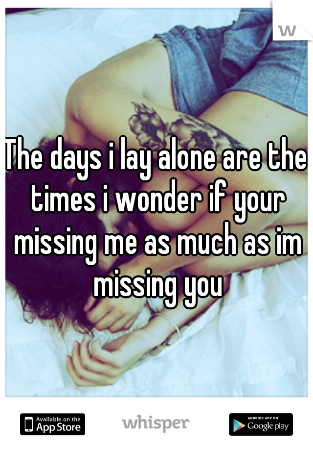 The days i lay alone are the times i wonder if your missing me as much as im missing you