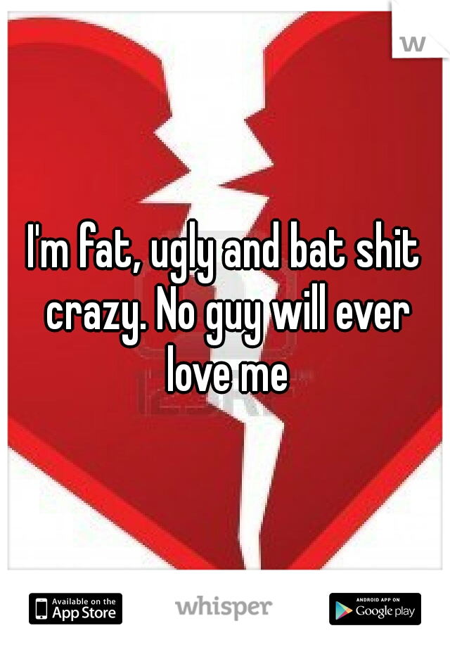 I'm fat, ugly and bat shit crazy. No guy will ever love me