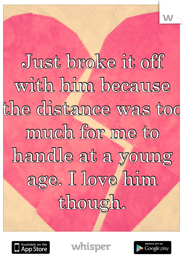 Just broke it off with him because the distance was too much for me to handle at a young age. I love him though.