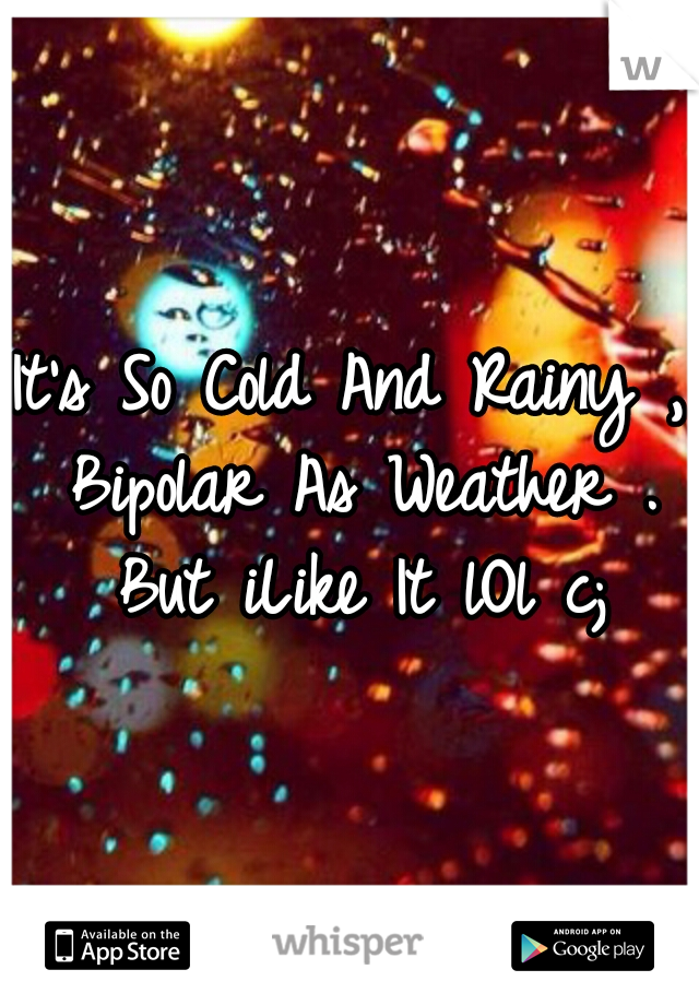 It's So Cold And Rainy , Bipolar As Weather .  But iLike It lOl c;