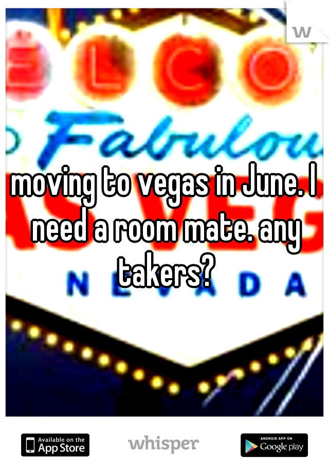 moving to vegas in June. I need a room mate. any takers?