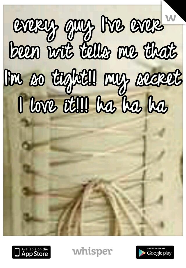 every guy I've ever been wit tells me that I'm so tight!! my secret I love it!!! ha ha ha