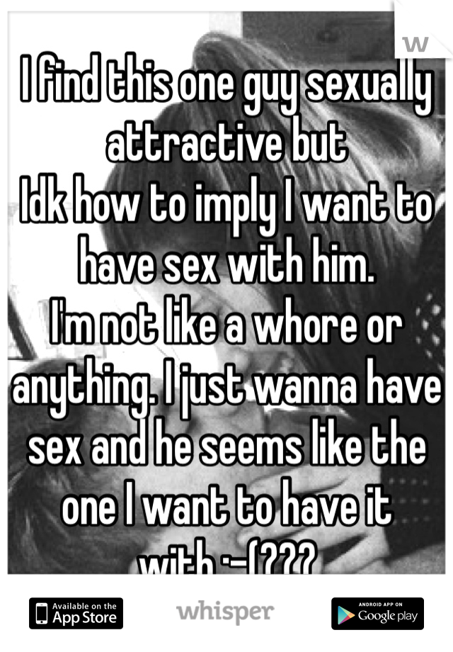 I find this one guy sexually attractive but Idk how to imply I want to have sex with him. I'm not like a whore or anything. I just wanna have sex and he seems like the one I want to have it with.:-(???